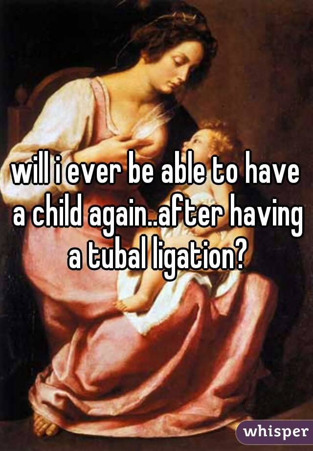 will i ever be able to have a child again..after having a tubal ligation?