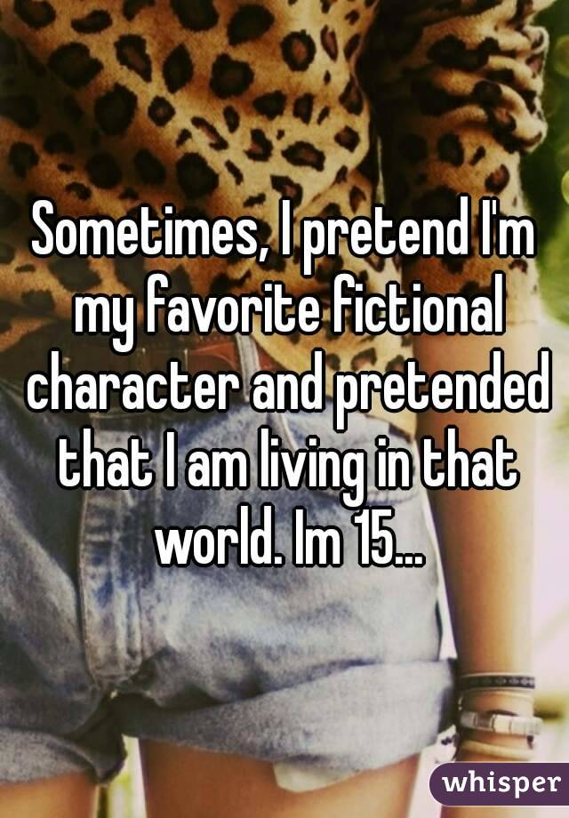 Sometimes, I pretend I'm my favorite fictional character and pretended that I am living in that world. Im 15...