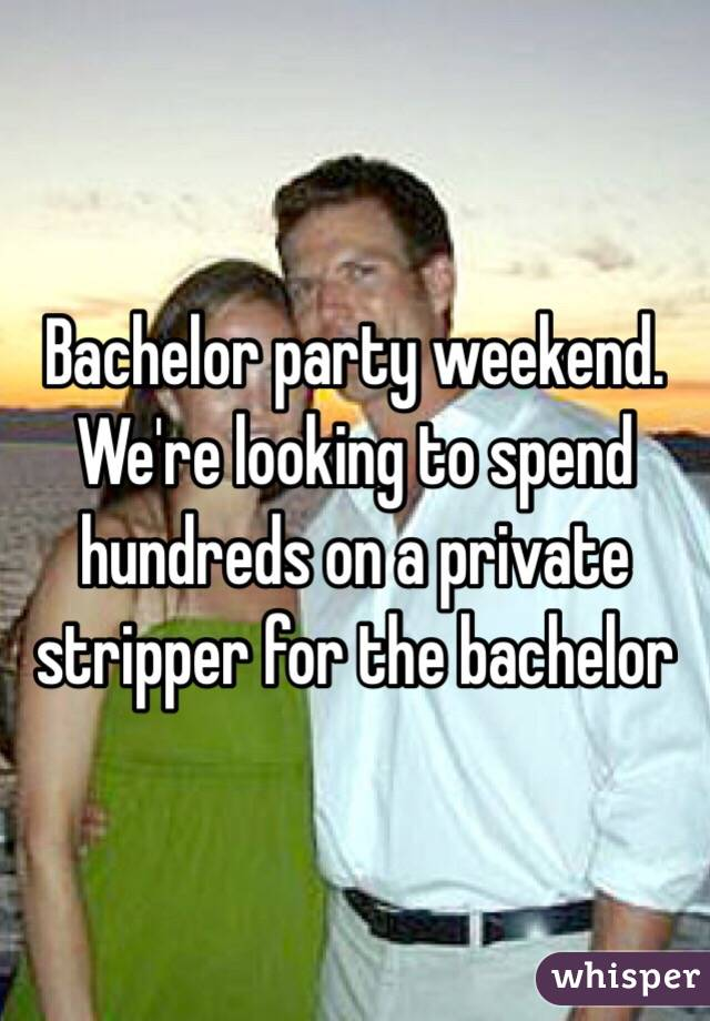 Bachelor party weekend. We're looking to spend hundreds on a private stripper for the bachelor