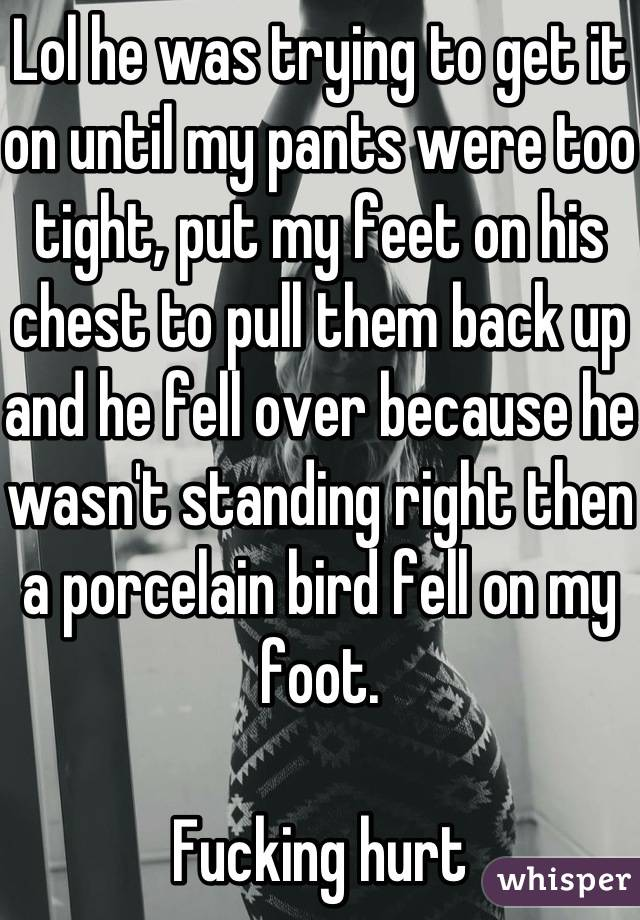 Lol he was trying to get it on until my pants were too tight, put my feet on his chest to pull them back up and he fell over because he wasn't standing right then a porcelain bird fell on my foot.   Fucking hurt