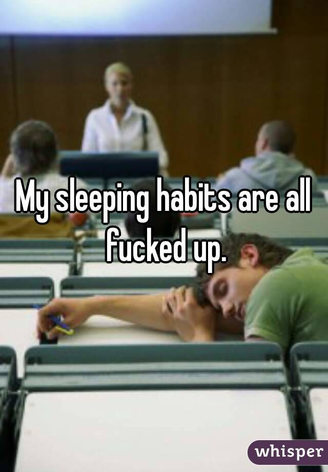 My sleeping habits are all fucked up.