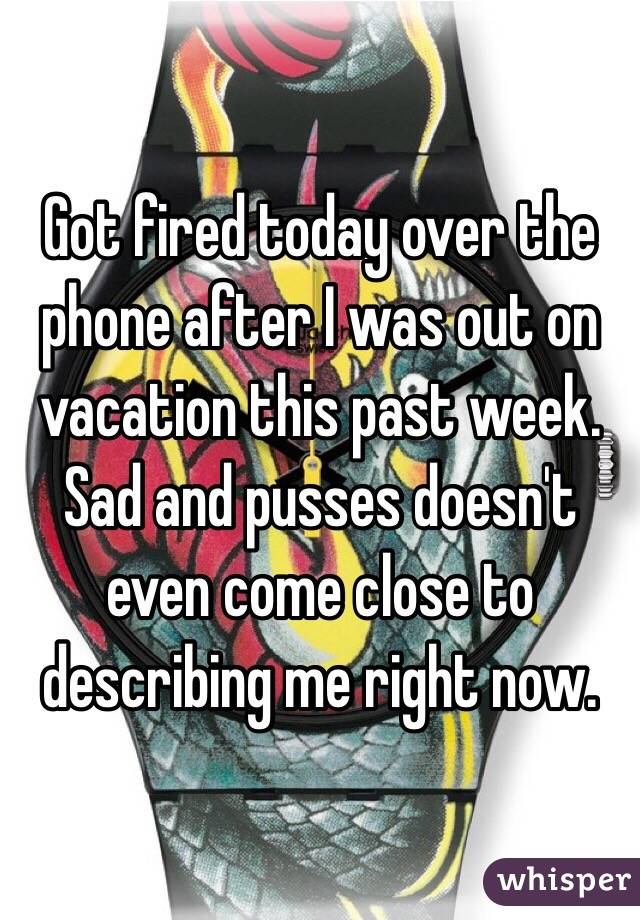 Got fired today over the phone after I was out on vacation this past week. Sad and pusses doesn't even come close to describing me right now.