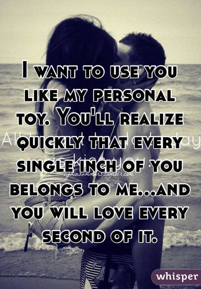I want to use you like my personal toy. You'll realize quickly that every single inch of you belongs to me...and you will love every second of it.