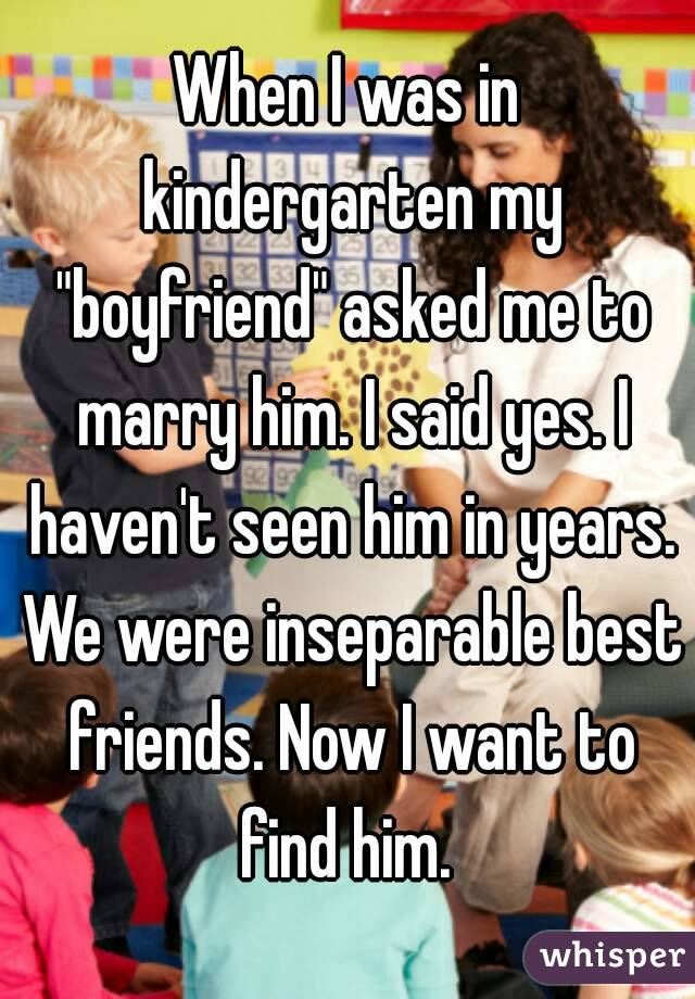 """When I was in kindergarten my """"boyfriend"""" asked me to marry him. I said yes. I haven't seen him in years. We were inseparable best friends. Now I want to find him."""