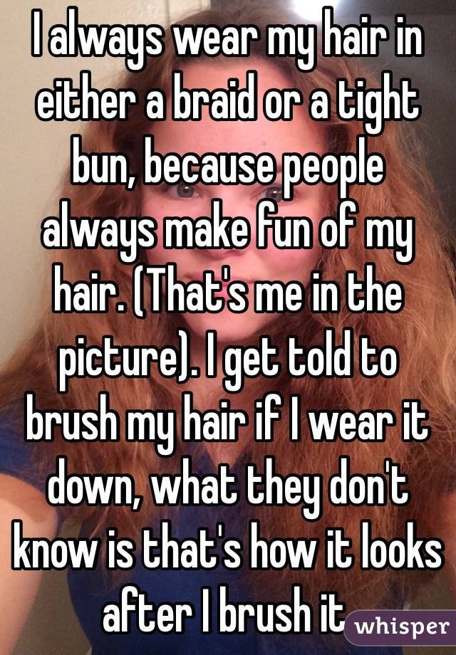 I always wear my hair in either a braid or a tight bun, because people always make fun of my hair. (That's me in the picture). I get told to brush my hair if I wear it down, what they don't know is that's how it looks after I brush it.