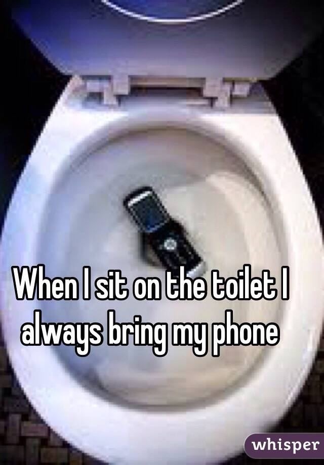 When I sit on the toilet I always bring my phone