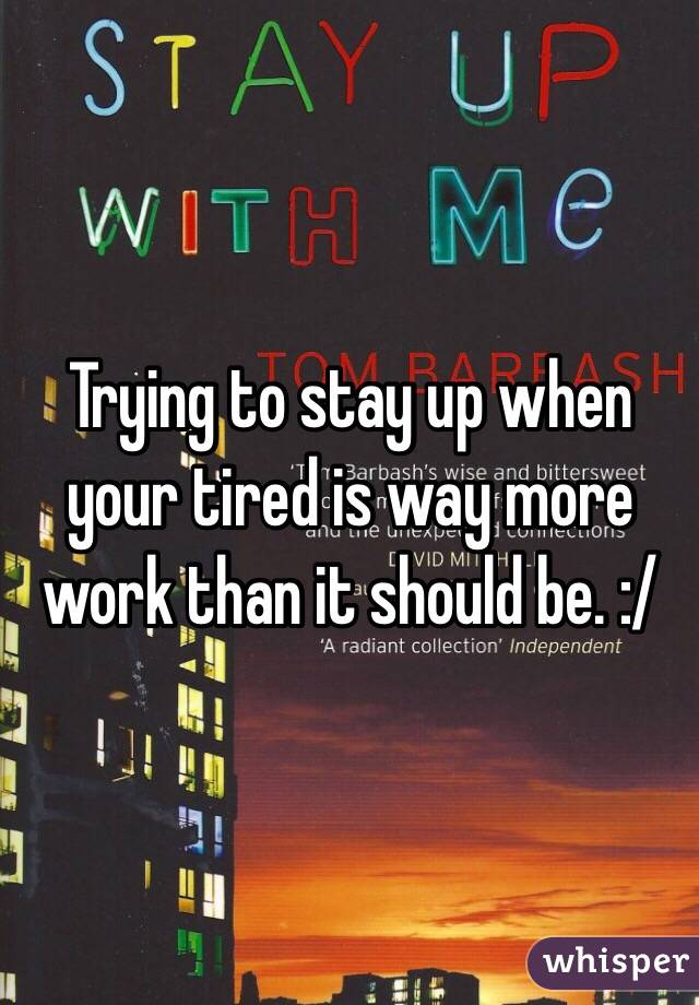 Trying to stay up when your tired is way more work than it should be. :/