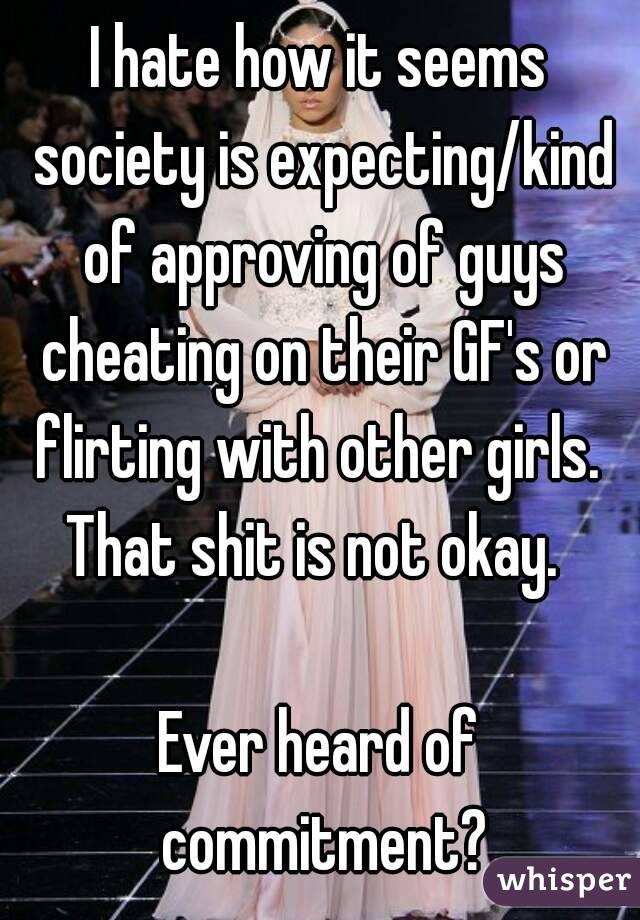 I hate how it seems society is expecting/kind of approving of guys cheating on their GF's or flirting with other girls.  That shit is not okay.    Ever heard of commitment?