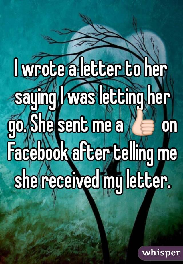 I wrote a letter to her saying I was letting her go. She sent me a 👍 on Facebook after telling me she received my letter.