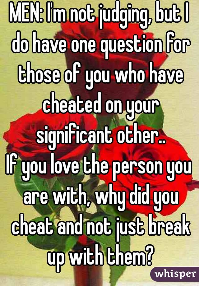 MEN: I'm not judging, but I do have one question for those of you who have cheated on your significant other.. If you love the person you are with, why did you cheat and not just break up with them?