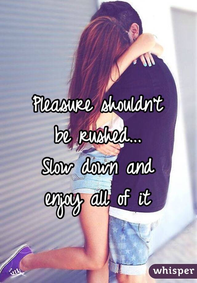 Pleasure shouldn't  be rushed... Slow down and  enjoy all of it