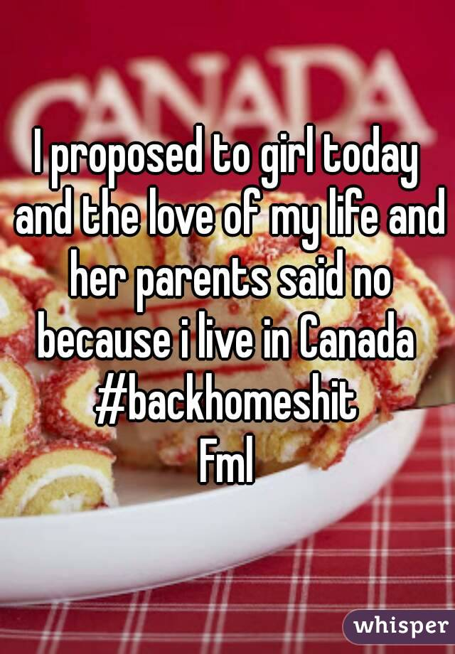 I proposed to girl today and the love of my life and her parents said no because i live in Canada  #backhomeshit Fml