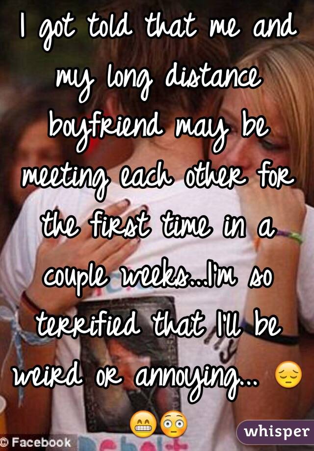 I got told that me and my long distance boyfriend may be meeting each other for the first time in a couple weeks...I'm so terrified that I'll be weird or annoying... 😔😁😳
