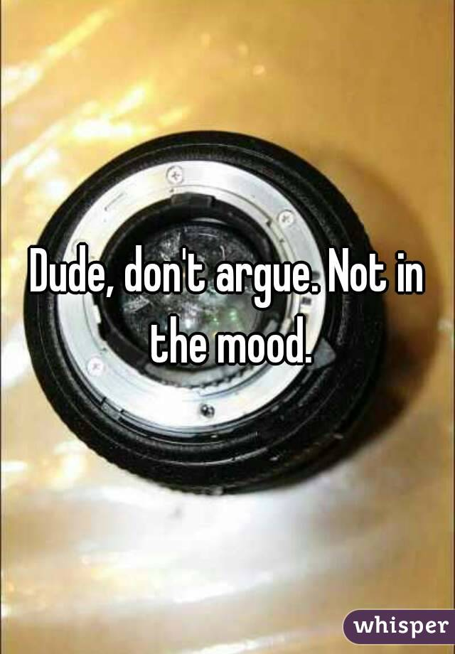 Dude, don't argue. Not in the mood.