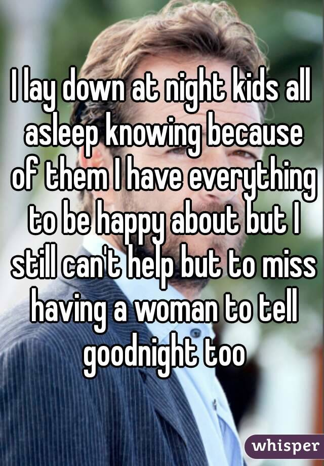 I lay down at night kids all asleep knowing because of them I have everything to be happy about but I still can't help but to miss having a woman to tell goodnight too