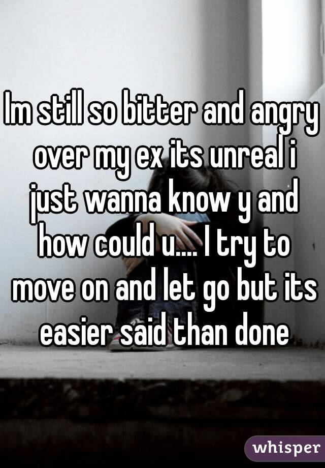 Im still so bitter and angry over my ex its unreal i just wanna know y and how could u.... I try to move on and let go but its easier said than done