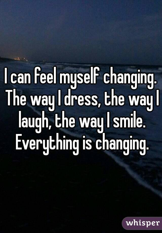 I can feel myself changing. The way I dress, the way I laugh, the way I smile. Everything is changing.