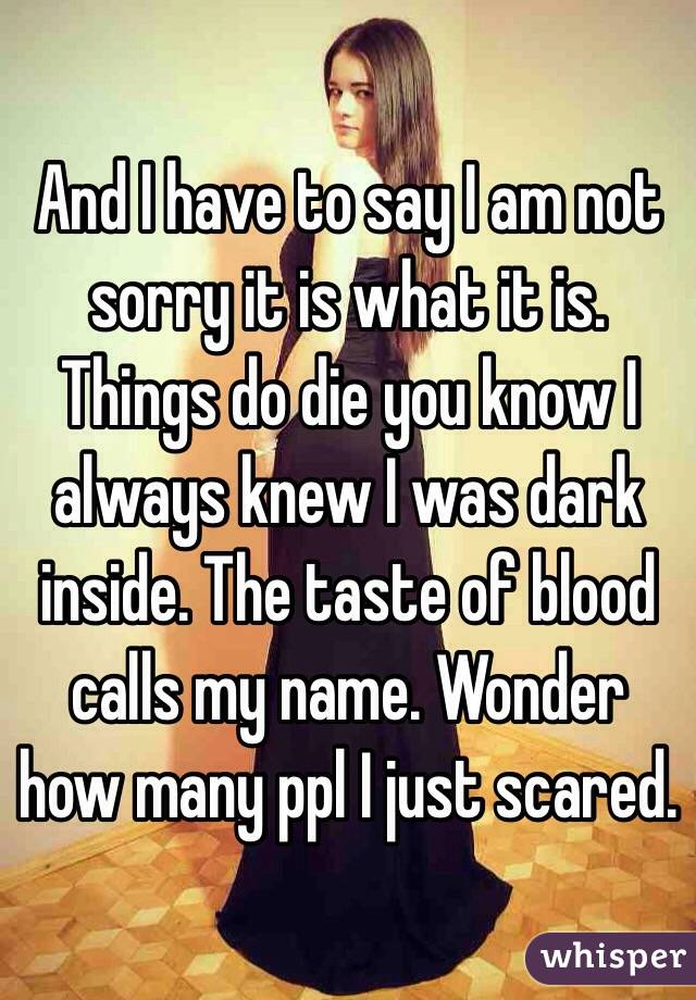 And I have to say I am not sorry it is what it is. Things do die you know I always knew I was dark inside. The taste of blood calls my name. Wonder how many ppl I just scared.