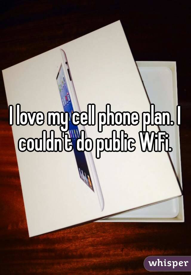 I love my cell phone plan. I couldn't do public WiFi.