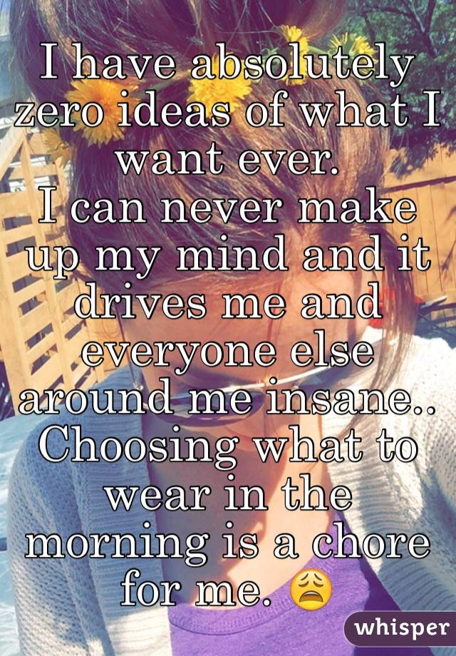 I have absolutely zero ideas of what I want ever.  I can never make up my mind and it drives me and everyone else around me insane..  Choosing what to wear in the morning is a chore for me. 😩
