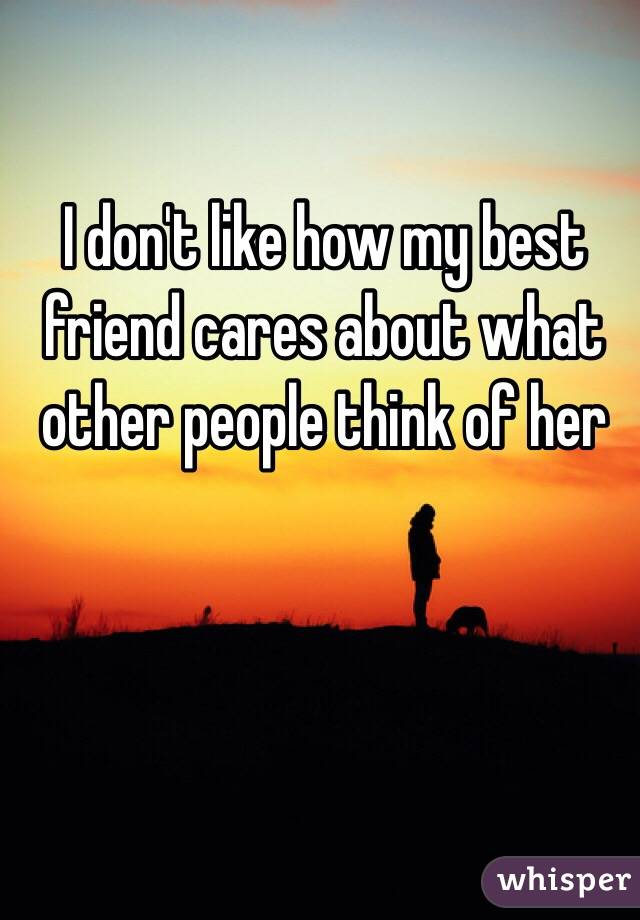 I don't like how my best friend cares about what other people think of her