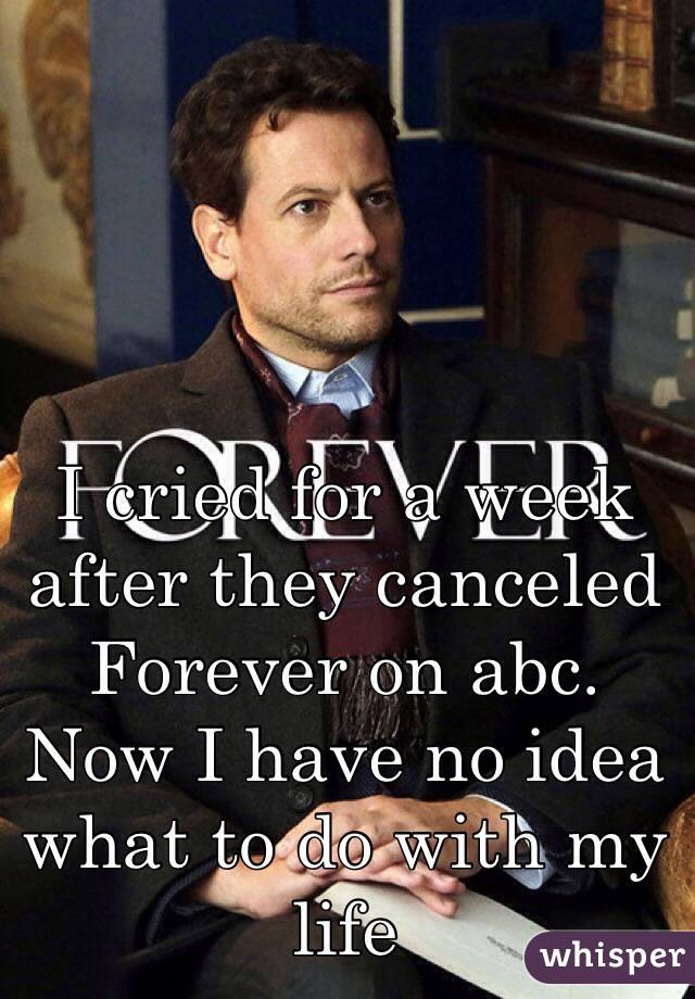 I cried for a week after they canceled Forever on abc. Now I have no idea what to do with my life