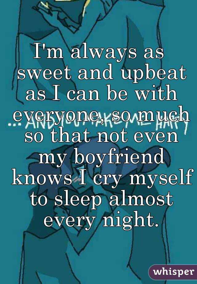I'm always as sweet and upbeat as I can be with everyone, so much so that not even my boyfriend knows I cry myself to sleep almost every night.