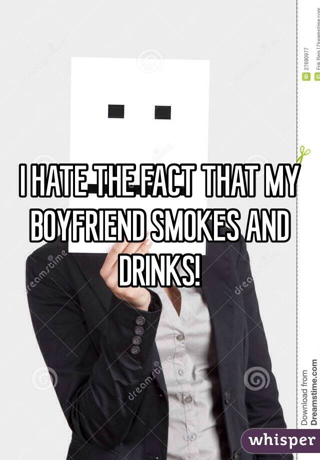 I HATE THE FACT THAT MY BOYFRIEND SMOKES AND DRINKS!