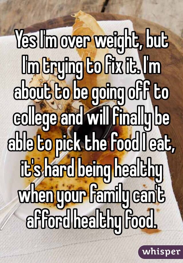 Yes I'm over weight, but I'm trying to fix it. I'm about to be going off to college and will finally be able to pick the food I eat, it's hard being healthy when your family can't afford healthy food.