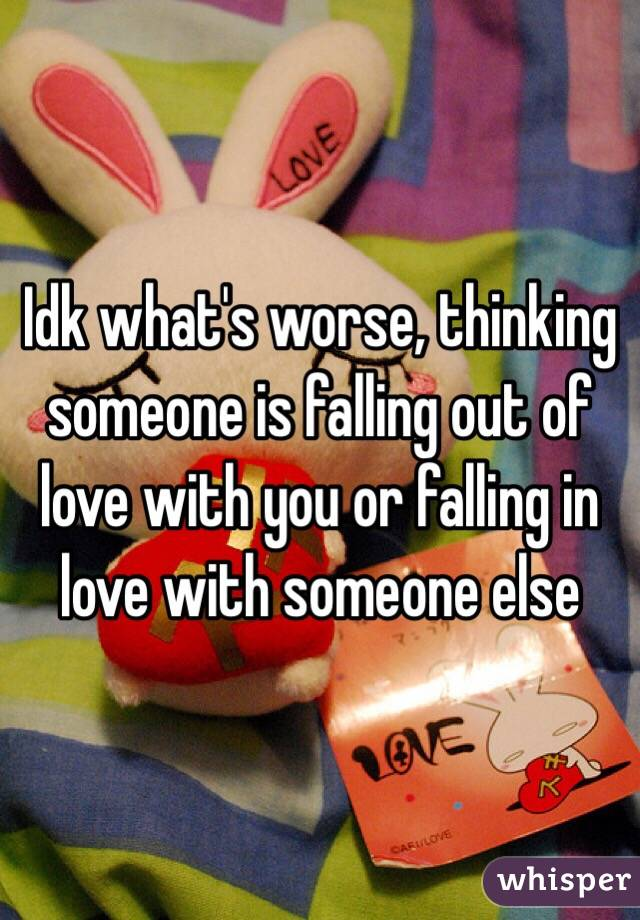 Idk what's worse, thinking someone is falling out of love with you or falling in love with someone else