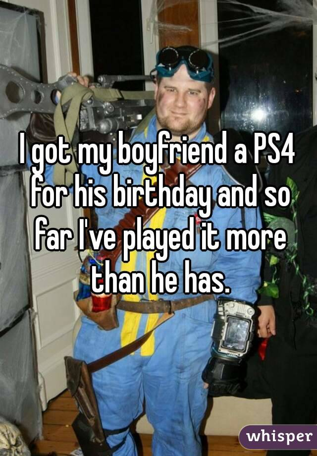 I got my boyfriend a PS4 for his birthday and so far I've played it more than he has.