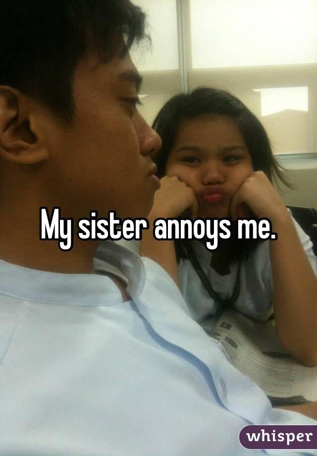My sister annoys me.