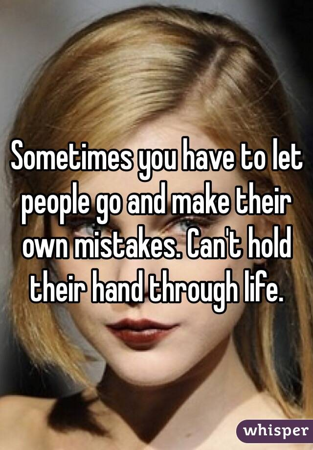 Sometimes you have to let people go and make their own mistakes. Can't hold their hand through life.