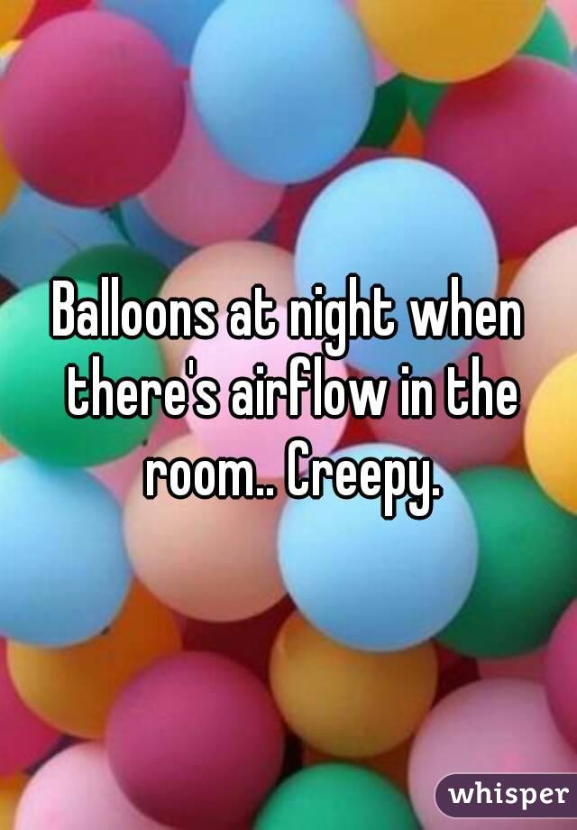 Balloons at night when there's airflow in the room.. Creepy.