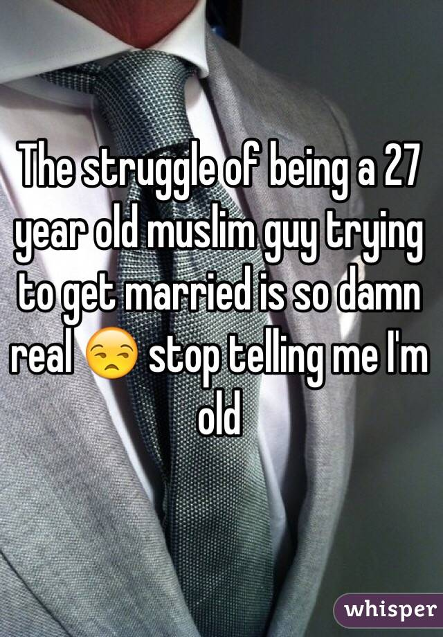 The struggle of being a 27 year old muslim guy trying to get married is so damn real 😒 stop telling me I'm old