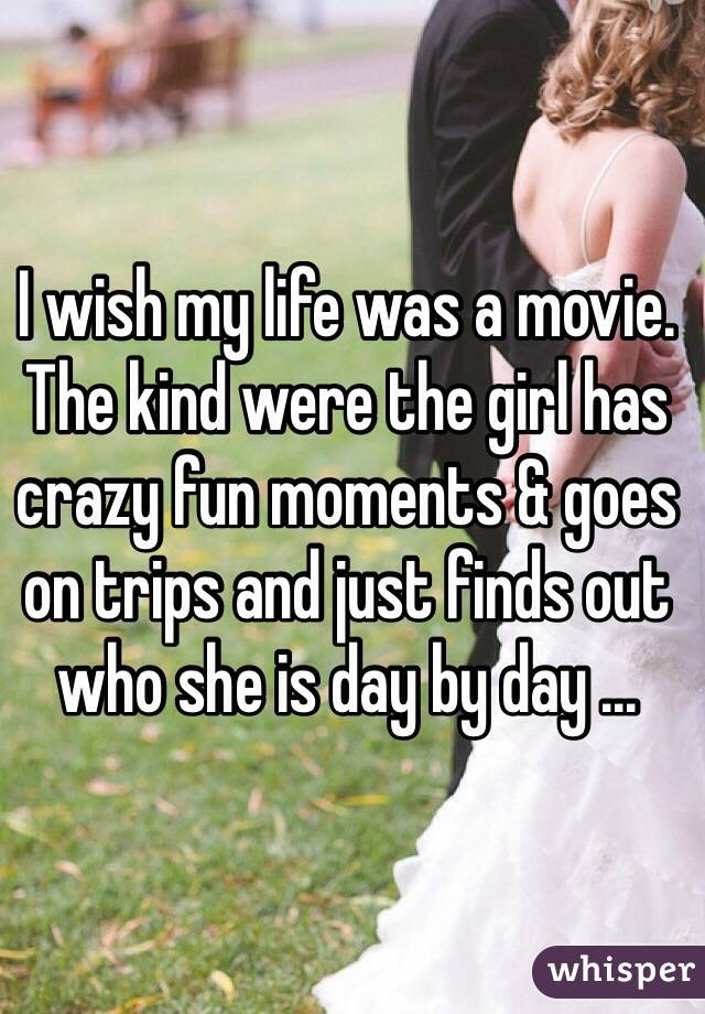 I wish my life was a movie. The kind were the girl has crazy fun moments & goes on trips and just finds out who she is day by day ...