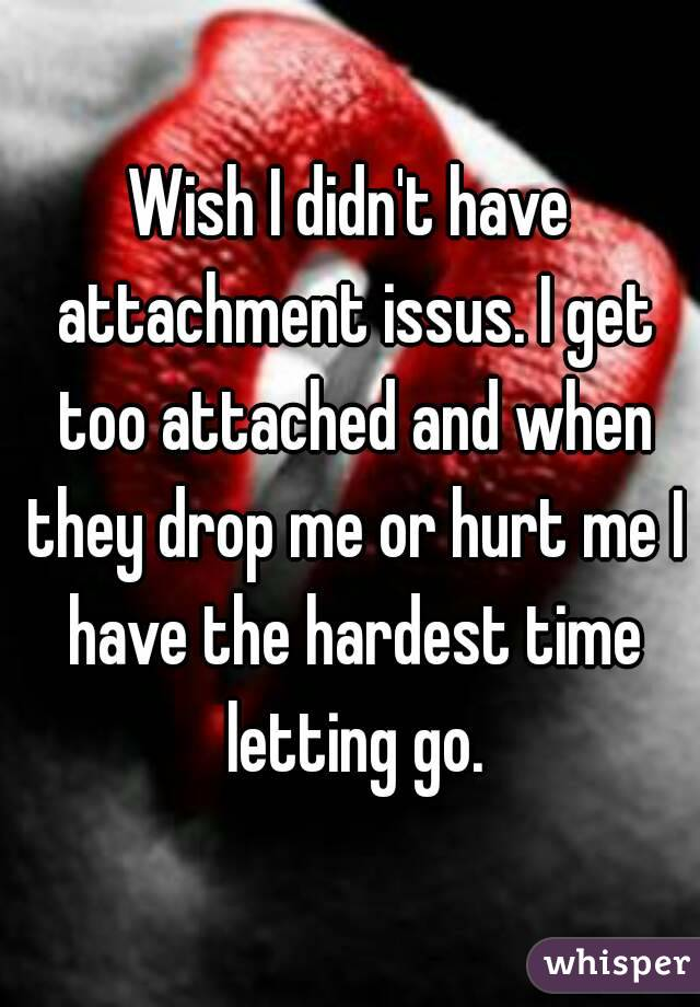 Wish I didn't have attachment issus. I get too attached and when they drop me or hurt me I have the hardest time letting go.