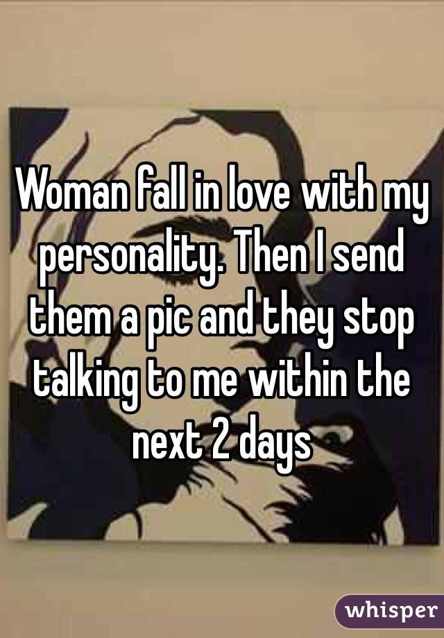 Woman fall in love with my personality. Then I send them a pic and they stop talking to me within the next 2 days