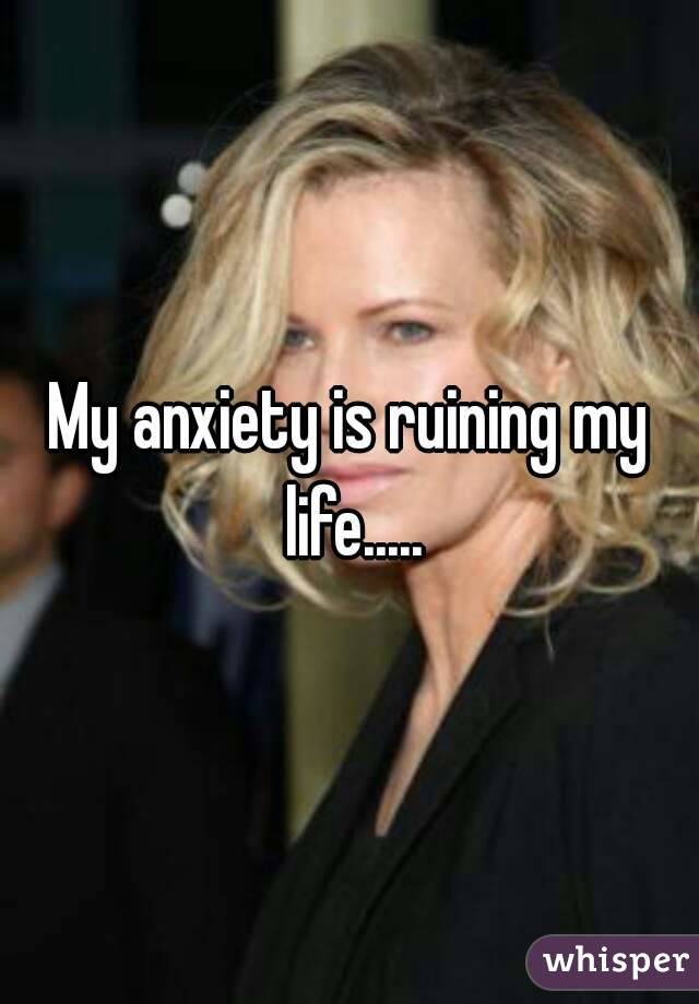 My anxiety is ruining my life.....