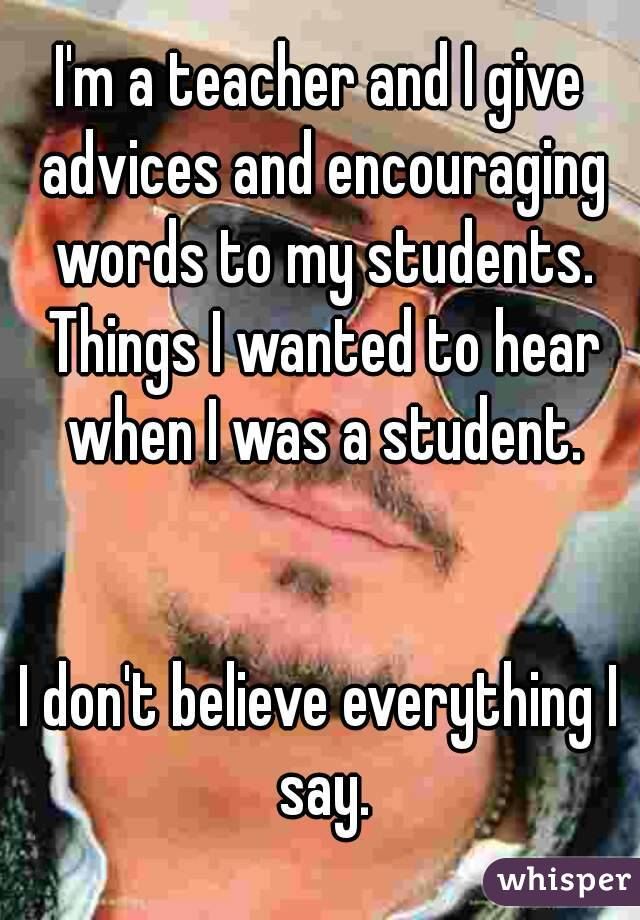 I'm a teacher and I give advices and encouraging words to my students. Things I wanted to hear when I was a student.   I don't believe everything I say.