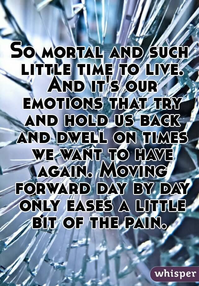 So mortal and such little time to live. And it's our emotions that try and hold us back and dwell on times we want to have again. Moving forward day by day only eases a little bit of the pain.