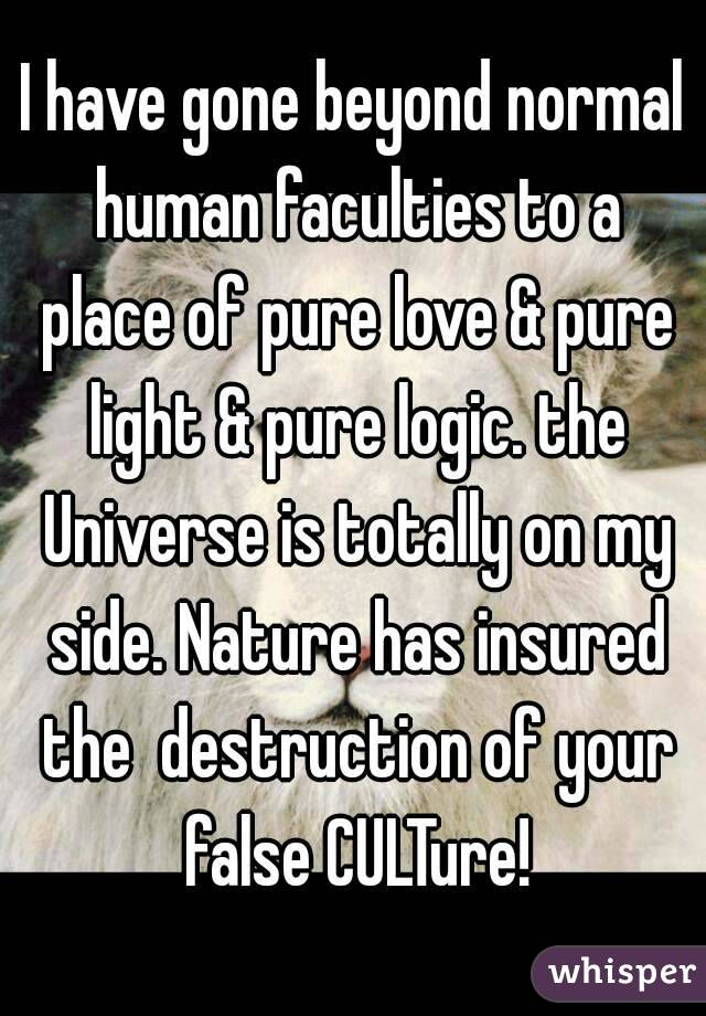 I have gone beyond normal human faculties to a place of pure love & pure light & pure logic. the Universe is totally on my side. Nature has insured the  destruction of your false CULTure!