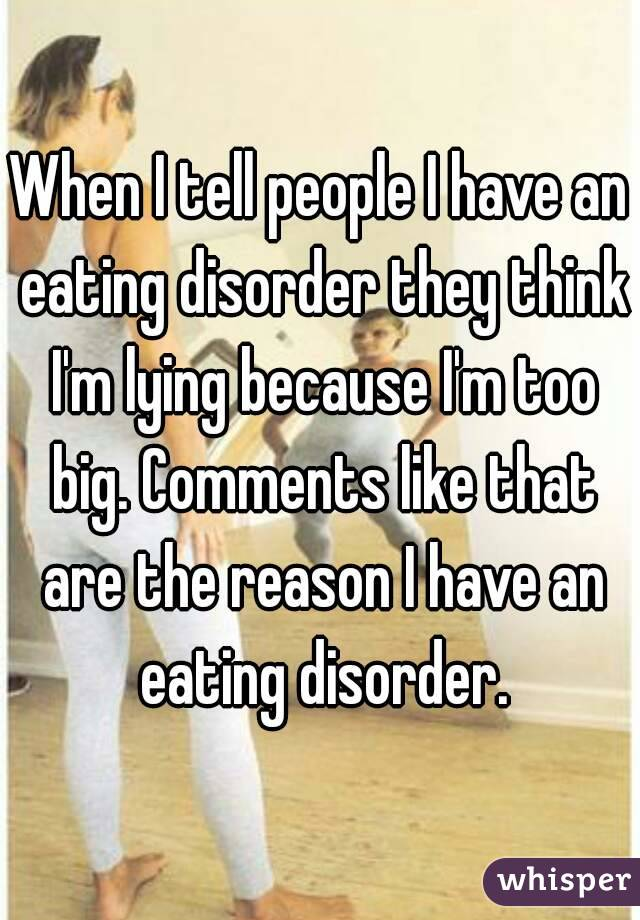 When I tell people I have an eating disorder they think I'm lying because I'm too big. Comments like that are the reason I have an eating disorder.