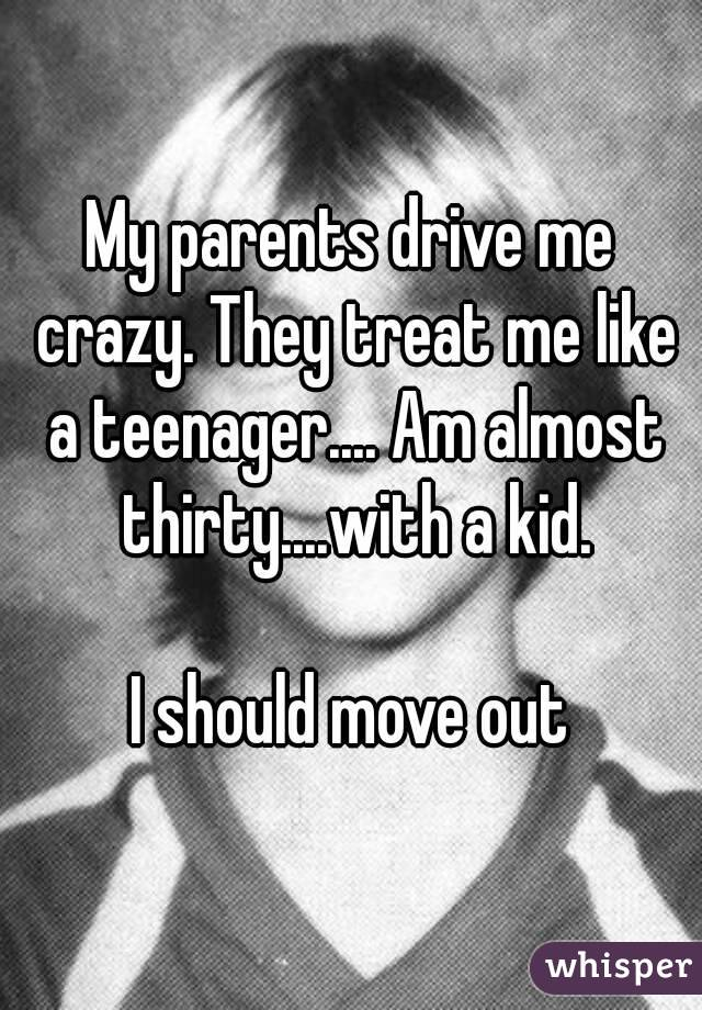 My parents drive me crazy. They treat me like a teenager.... Am almost thirty....with a kid.  I should move out