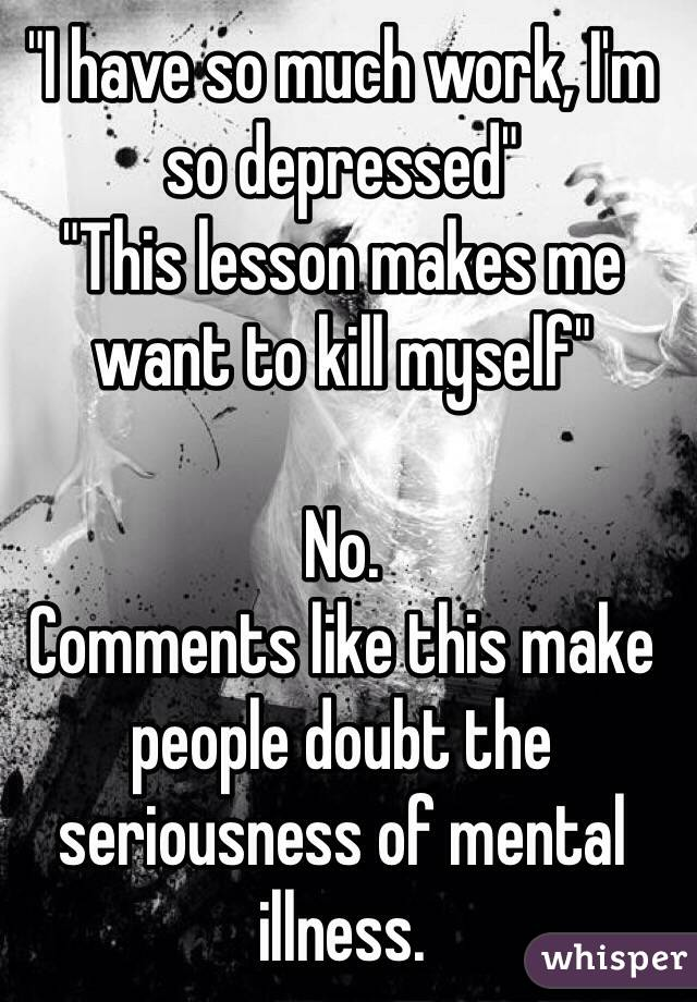 """""""I have so much work, I'm so depressed"""" """"This lesson makes me want to kill myself""""   No. Comments like this make people doubt the seriousness of mental illness."""