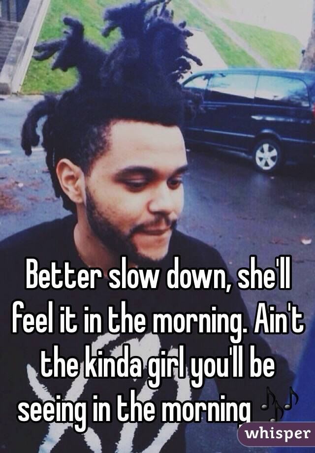 Better slow down, she'll feel it in the morning. Ain't the kinda girl you'll be seeing in the morning 🎶