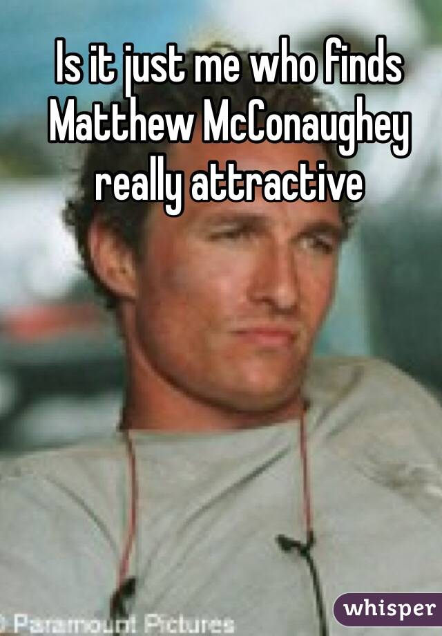 Is it just me who finds Matthew McConaughey really attractive