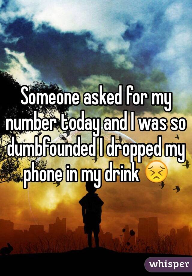 Someone asked for my number today and I was so dumbfounded I dropped my phone in my drink 😣