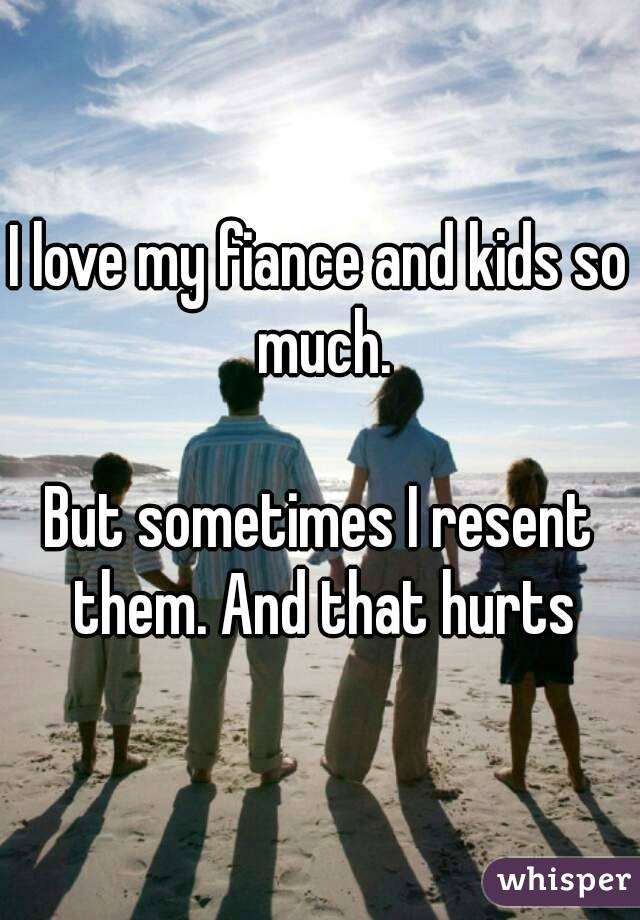 I love my fiance and kids so much.  But sometimes I resent them. And that hurts