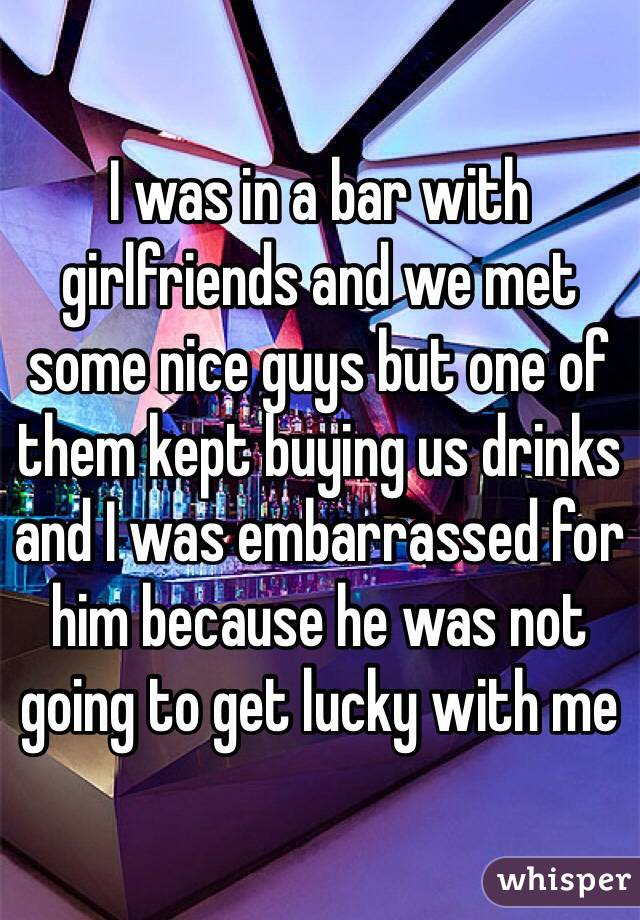 I was in a bar with girlfriends and we met some nice guys but one of them kept buying us drinks and I was embarrassed for him because he was not going to get lucky with me